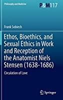 Ethos, Bioethics, and Sexual Ethics in Work and Reception of the Anatomist Niels Stensen (1638-1686): Circulation of Love (Philosophy and Medicine, 117)