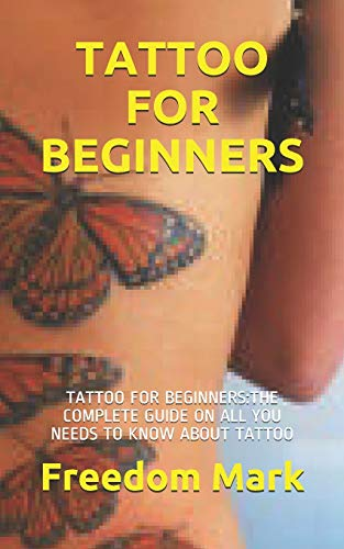 TATTOO FOR BEGINNERS: TATTOO FOR BEGINNERS:THE COMPLETE GUIDE ON ALL YOU NEEDS TO KNOW ABOUT TATTOO