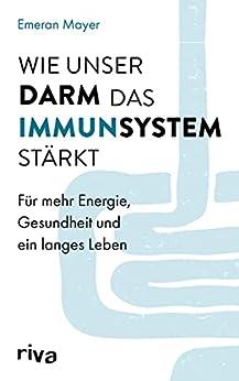 Wie unser Darm das Immunsystem stärkt: Für mehr Energie, Gesundheit und ein langes Leben (German Edition) di [Emeran Mayer]