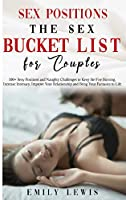 Sex Positions for Couples: The Sex Bucket List. 100+ Sexy Positions and Naughty Challenges to Keep the Fire Burning, Increase Intimacy, Improve Your Relationship and Bring Your Fantasies to Life