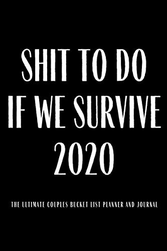 Shit To Do If We Survive 2020 The Ultimate Couples Bucket List Planner And Journal: Great Gag Gift for Couples 100 Ideas Things to Do Together ... Organizers, Planners, Journals And Notebooks)