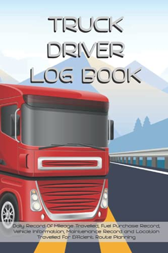 Truck Driver Log Book: Daily Record Of Mileage Travelled, Fuel Purchase Record, Vehicle Information,