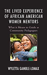 The Lived Experience of African American Women Mentors: What it Means to Guide as Community Pedagogues (Race and Education in the Twenty-First Century)