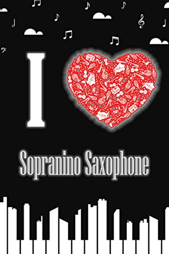 I Love Sopranino Saxophone: Perfect Valentine's Day Musicians and Artists Notebook Gift Idea For Sopranino Saxophone Instrument Lover to offer as an ... gift   Perfectly Sized with 150 pages