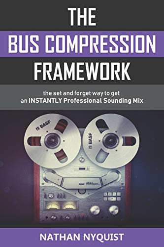 The Bus Compression Framework: The set and forget way to get an INSTANTLY professional sounding mix (Second Edition)