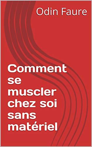 Comment se muscler chez soi sans matériel (French Edition)