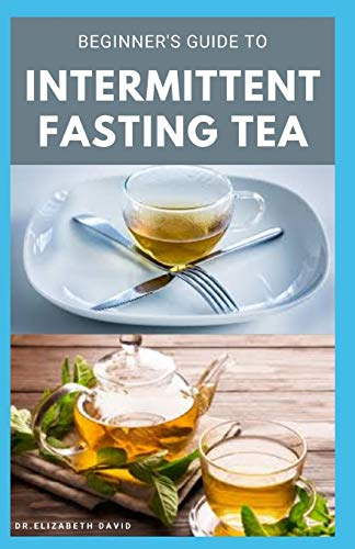 BEGINNER'S GUIDE TO INTERMITTENT FASTING TEA: Everything You Need To Know : Includes Recipes and Cookbook