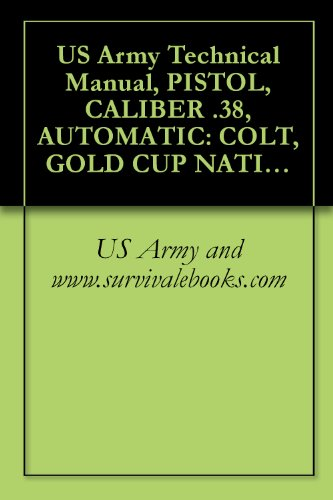 US Army Technical Manual, PISTOL, CALIBER .38, AUTOMATIC: COLT, GOLD CUP NATIONAL MATCH, PISTOL, CALIBER .45, AUTOMATIC: COLT, GOLD CUP NATIONAL MATCH, ... 52, TM 9-1005-206-14P/3 (English Edition)
