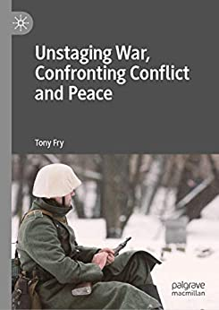 Unstaging War, Confronting Conflict and Peace by [Tony Fry]