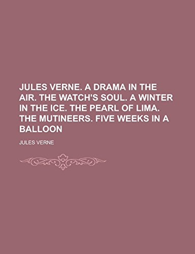 Jules Verne. a Drama in the Air. the Watch's Soul. a Winter in the Ice. the Pearl of Lima. the Mutineers. Five Weeks in a Balloon
