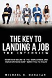 The Key to Landing A Job - The Interview: Interview Secrets that Employers and Headhunters Don t Want You to Know