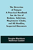 The Detection of Forgery A Practical Handbook for the Use of Bankers, Solicitors, Magistrates' Clerks, and All Handling Suspected Documents