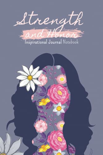 Strength and Honor Inspirational Journal Notebook: Motivational Women with Beautiful Flowers Clothed Notebook Cover For Women, Kids, Girls, School, Small 6 x 9 inches With 120 Pages
