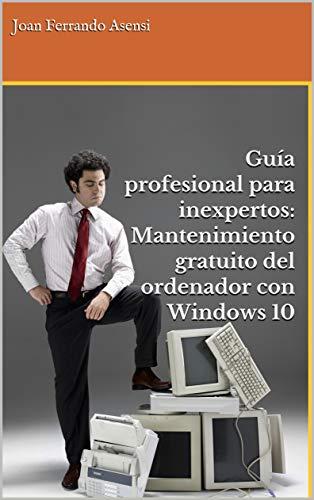 Guía profesional para inexpertos: Mantenimiento gratuito del ordenador con Windows 10