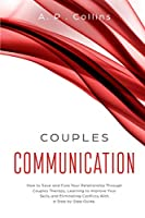 Couples Communication: How to Save and Cure Your Relationship Through Couples Therapy, Learning to Improve Your Skills and Eliminating Conflicts with a Step by Step Guide.