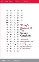 Wesley's Revision of The Shorter Catechism: The Westminster Shorter Catechism of 1648 as revised by Rev. John Wesley, M.A. with Notes Explanatory of Wesley's Alterations