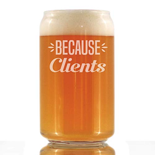 Because Clients - Funny Beer Can Pint Glass Gifts for Boss, CEO or Coworkers - Fun Unique Consulting Gifts