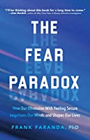 The Fear Paradox: How Our Obsession with Feeling Secure Imprisons Our Minds and Shapes Our Lives (For Readers of Culture of Fear)