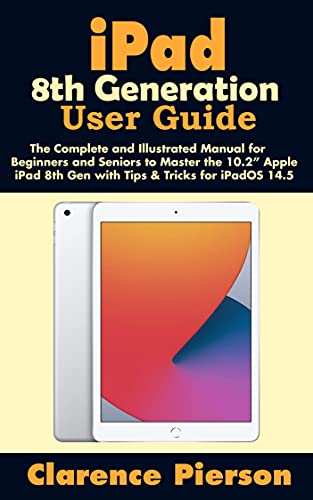 """iPad 8th Generation User Guide: The Complete and Illustrated Manual for Beginners and Seniors to Master the 10.2"""" Apple iPad 8th Gen with Tips & Tricks for iPadOS 14.5 (English Edition)"""