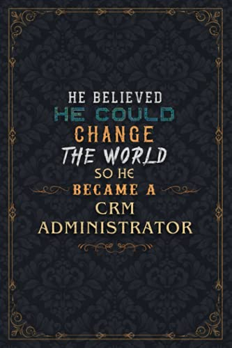 Crm Administrator Notebook Planner - He Believed He Could Change The World So He Became A Crm Administrator Job Title Journal: Work List, Over 110 ... Weekly, A5, Daily, 6x9 inch, Planning
