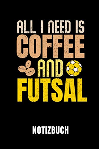 ALL I NEED IS COFFEE AND FUTSAL NOTIZBUCH: Notizbuch mit 110 linierten Seiten | Geschenkidee | Format 6x9 DIN A5 | Soft cover matt