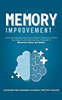 Memory Improvement: Using Accelerated Learning and Brain Training to Unlock Your Brain's Unlimited Memory Potential to Memorise Faster and Better