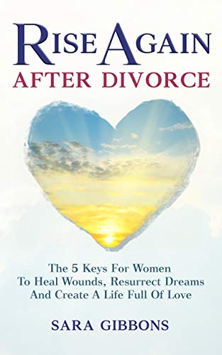 Book: Rise Again After Divorce - The 5 Keys For Women To Heal Wounds, Resurrect Dreams And Create A Life Full Of Love by Sara Gibbons