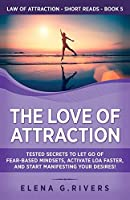 The Love of Attraction: Tested Secrets to Let Go of Fear-Based Mindsets, Activate LOA Faster, and Start Manifesting Your Desires! (Law of Attraction Short Reads)