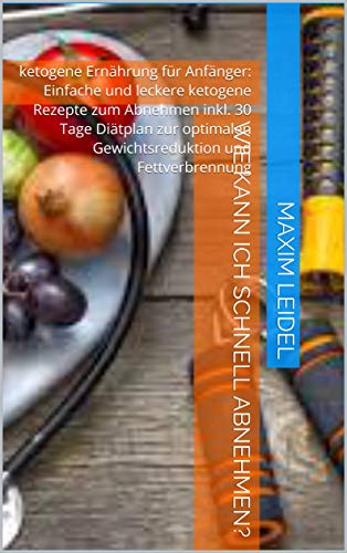 Wie kann ich schnell abnehmen?: ketogene Ernährung für Anfänger: Einfache und leckere ketogene Rezepte zum Abnehmen inkl. 30 Tage Diätplan zur optimalen Gewichtsreduktion und Fettverbrennung
