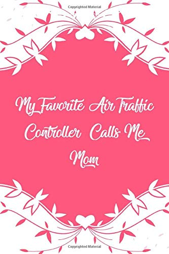My Favorite Air Traffic Controller Calls Me Mom: Mother's Day My Favorite Air Traffic Controller Calls Me Mom Cute Journal/Notebook Funny Mothers Day gift, gift for Mom