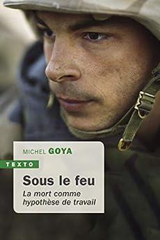 Sous le feu: La mort comme hypothèse de travail (Texto) par [Michel Goya]