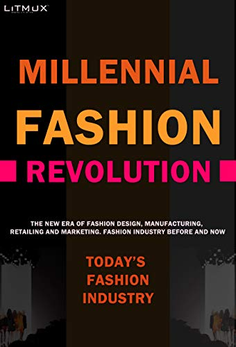 Millennial Fashion Revolution: The New Era Of Fashion Design, Manufacturing, Retailing And Marketing. Fashion Industry Before And Now. (Litmux Lifestyle)