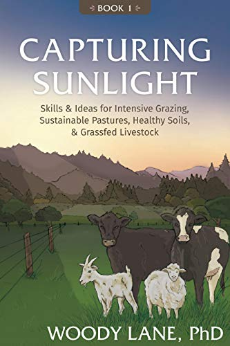 Capturing Sunlight, Book 1: Skills & Ideas for Intensive Grazing, Sustainable Pastures, Healthy Soils, & Grassfed Livestock by [Woody Lane]