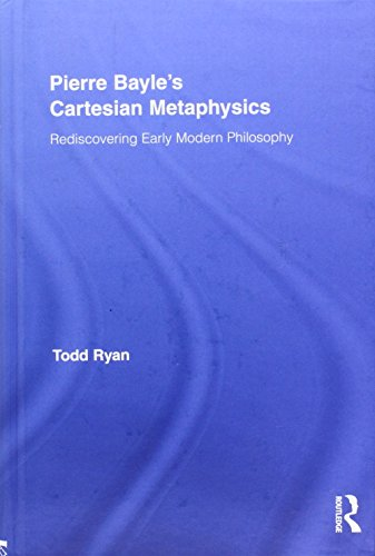 Pierre Bayle's Cartesian Metaphysics: Rediscovering Early Modern Philosophy (Routledge Studies in Seventeenth-Century Philosophy)