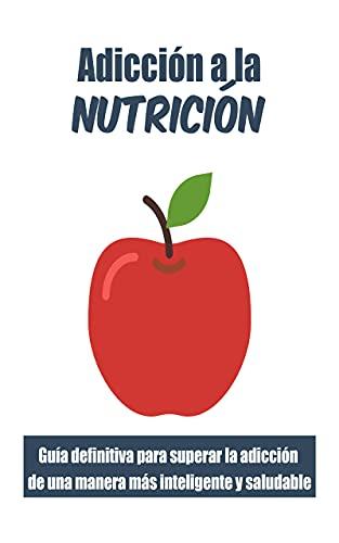 Adicción a la nutrición: : Guía definitiva para superar la adicción de una manera más inteligente y saludable