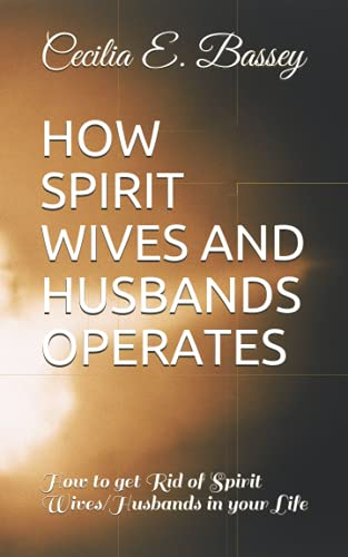 HOW SPIRIT WIVES AND HUSBANDS OPERATES: How to get Rid of Spirit Wives/Husbands in your Life