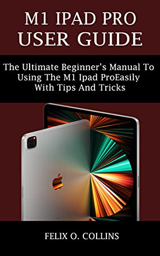 M1 IPAD PRO USER GUIDE: THE ULTIMATE BEGINNER'S MANUAL TO USING THE LATEST M1 IPAD PRO EASILY WITH TIPS AND TRICKS (English Edition)