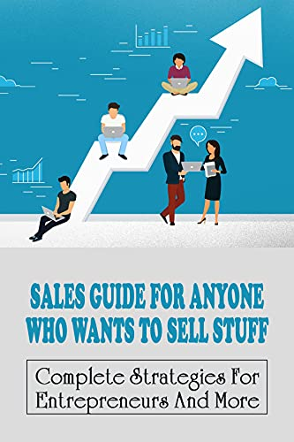 Sales Guide For Anyone Who Wants To Sell Stuff: Complete Strategies For Entrepreneurs And More: Entrepreneurial Selling Strategies (English Edition)