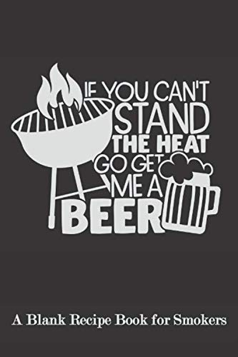 If you can\'t Stand the Heat Go Get Me a Beer: Blank Recipe Book for Smokers ( BBQ, Smoker, Grill Cookbook)