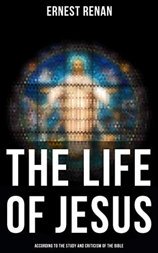 The Life of Jesus: According to the Study and Criticism of the Bible (English Edition)