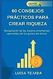60 consejos Prácticos para crear riqueza: Recopilación de las mejores enseñanzas aprendidas de los gurúes del dinero