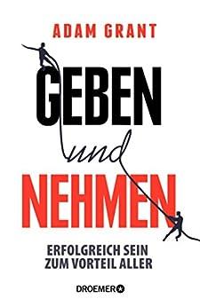 Geben und Nehmen: Erfolgreich sein zum Vorteil aller (German Edition) by [Adam Grant, Sabine Hedinger, Peter Robert, Bernhard Jendricke, Sonja Schuhmacher]