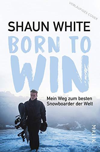Born to Win: Mein Weg zum besten Snowboarder der Welt