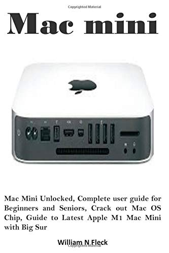 Mac mini: Mac Mini Unlocked, Complete user guide for Beginners and Seniors, Crack out Mac OS Chip, Guide to Latest Apple M1 Mac Mini with Big Sur