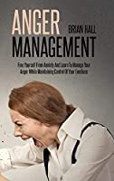 Anger Management: Free Yourself From Anxiety And Learn To Manage Your Anger While Maintaining Control Of Your Emotions