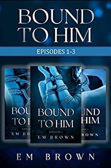 Bound to Him Box Set: Episodes 1-3: An International Billionaire Romance by [Em Brown]