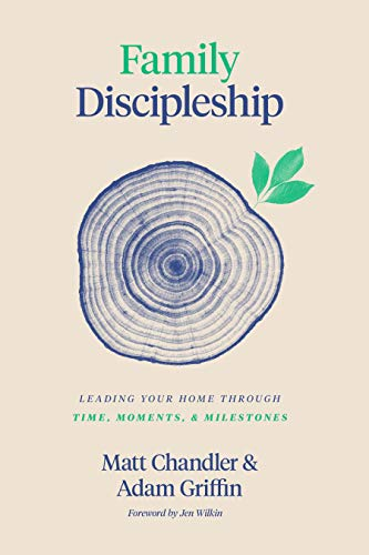 Family Discipleship: Leading Your Home through Time, Moments, and Milestones