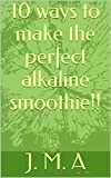 10 ways to make the perfect alkaline smoothie!! (alkaline your body Book 1) (English Edition)