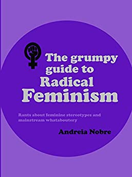 The Grumpy Guide To Radical Feminism: Rants about feminine stereotypes and mainstream whataboutery (Grumpy Guides) by [Andreia Nobre]