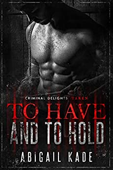 To Have and To Hold: Taken (Criminal Delights Book 15) by [Abigail Kade]